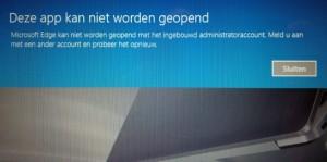 Windows 10 - Deze app kan niet worden geopend, Microsoft Edge kan neit worden geopend met het ingebouwd Administratoraccount. Meld u aan met een ander account en probeer het opnieuw.
